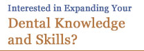 Interested in Expanding Your Dental Knowledge and Skills?